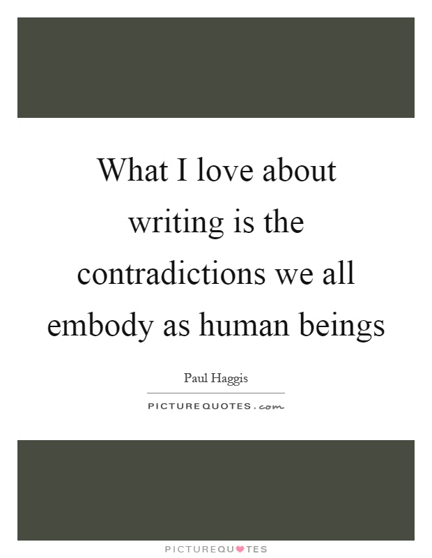 What I love about writing is the contradictions we all embody as human beings Picture Quote #1