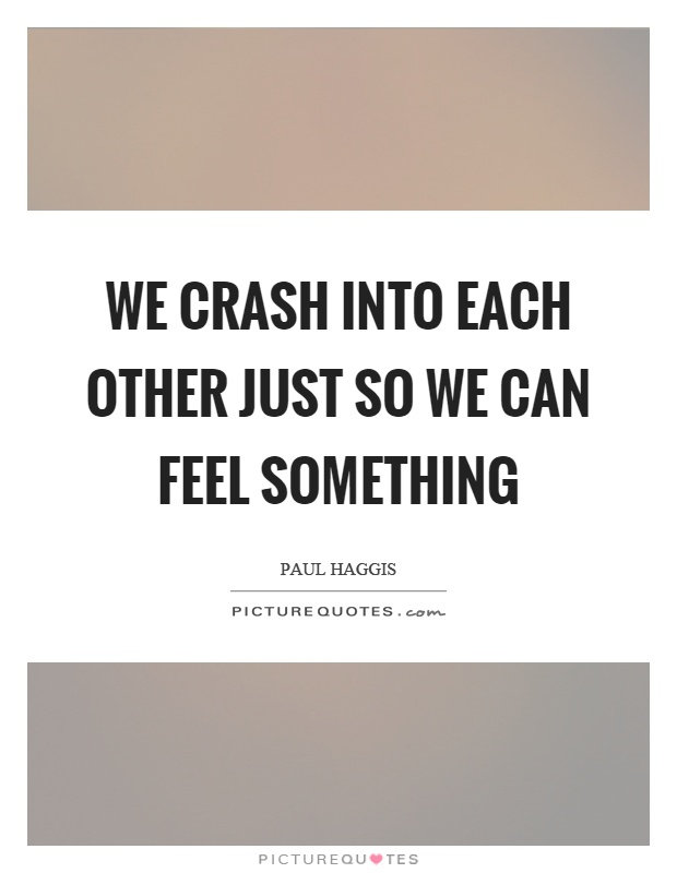 We crash into each other just so we can feel something Picture Quote #1