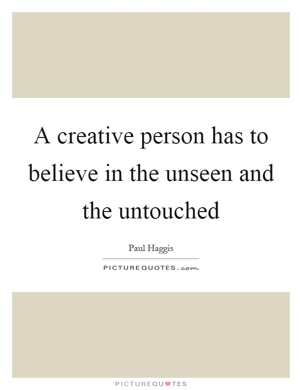 A creative person has to believe in the unseen and the untouched Picture Quote #1