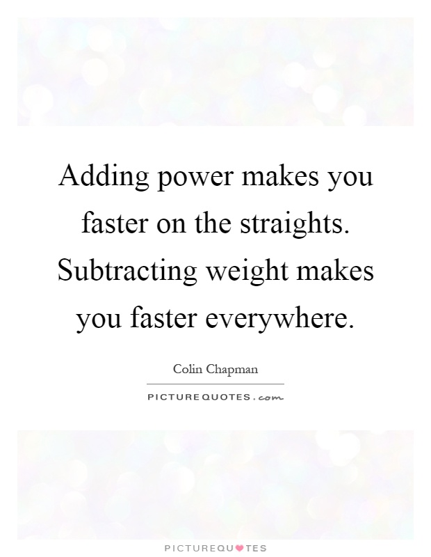 Adding power makes you faster on the straights. Subtracting weight makes you faster everywhere Picture Quote #1