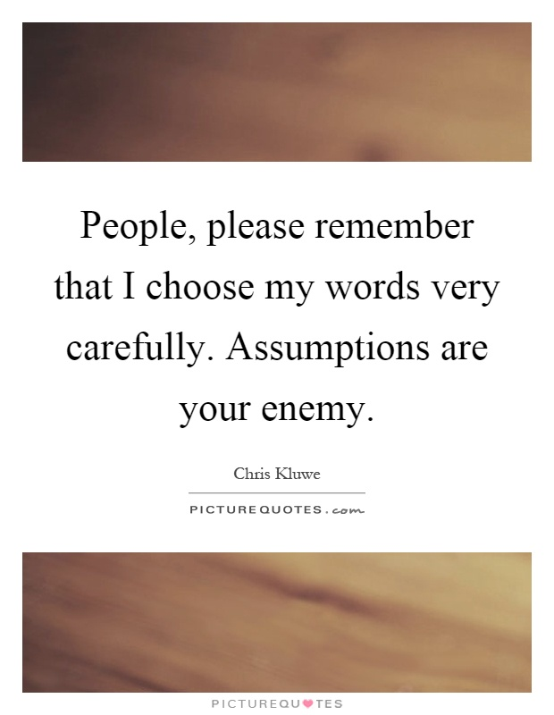People, please remember that I choose my words very carefully. Assumptions are your enemy Picture Quote #1
