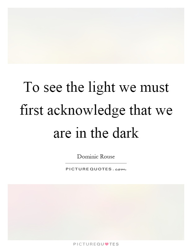 To see the light we must first acknowledge that we are in the dark Picture Quote #1