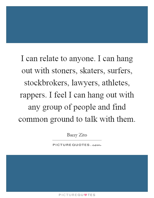 I can relate to anyone. I can hang out with stoners, skaters, surfers, stockbrokers, lawyers, athletes, rappers. I feel I can hang out with any group of people and find common ground to talk with them Picture Quote #1