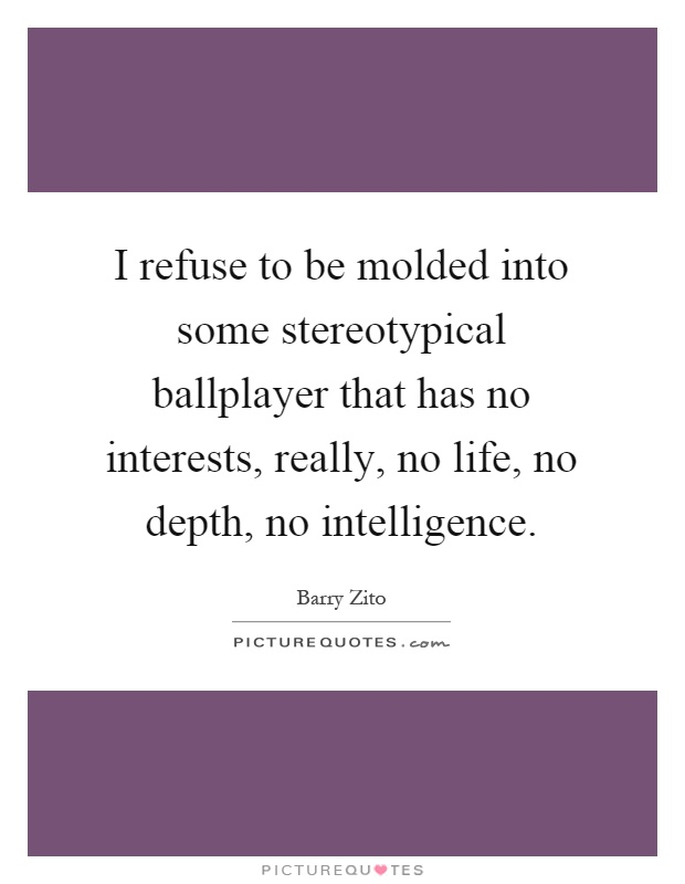 I refuse to be molded into some stereotypical ballplayer that has no interests, really, no life, no depth, no intelligence Picture Quote #1