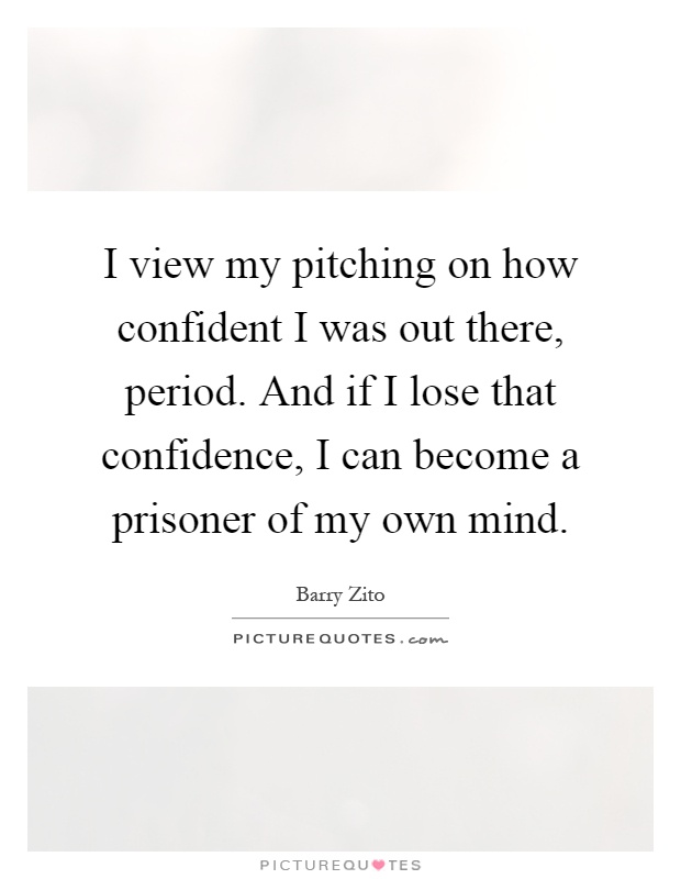 I view my pitching on how confident I was out there, period. And if I lose that confidence, I can become a prisoner of my own mind Picture Quote #1
