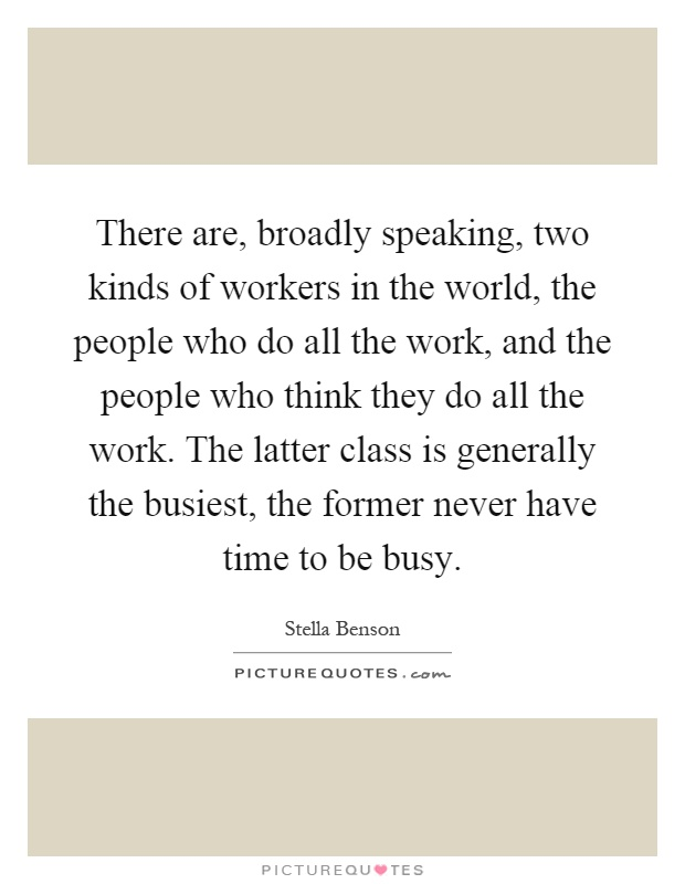 There are, broadly speaking, two kinds of workers in the world, the people who do all the work, and the people who think they do all the work. The latter class is generally the busiest, the former never have time to be busy Picture Quote #1