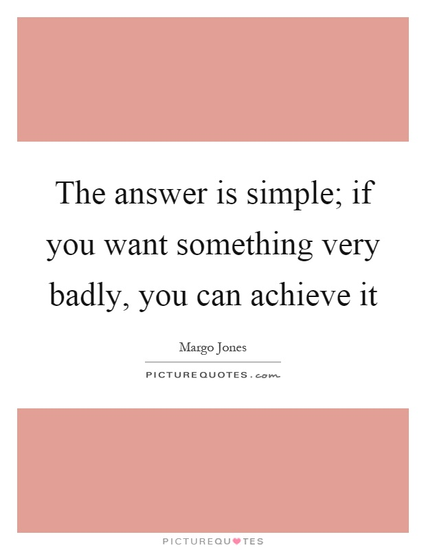 The answer is simple; if you want something very badly, you can achieve it Picture Quote #1