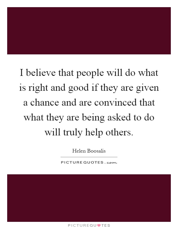 I believe that people will do what is right and good if they are given a chance and are convinced that what they are being asked to do will truly help others Picture Quote #1