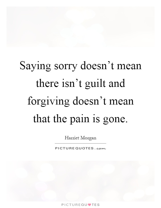 Saying sorry doesn't mean there isn't guilt and forgiving doesn't mean that the pain is gone Picture Quote #1