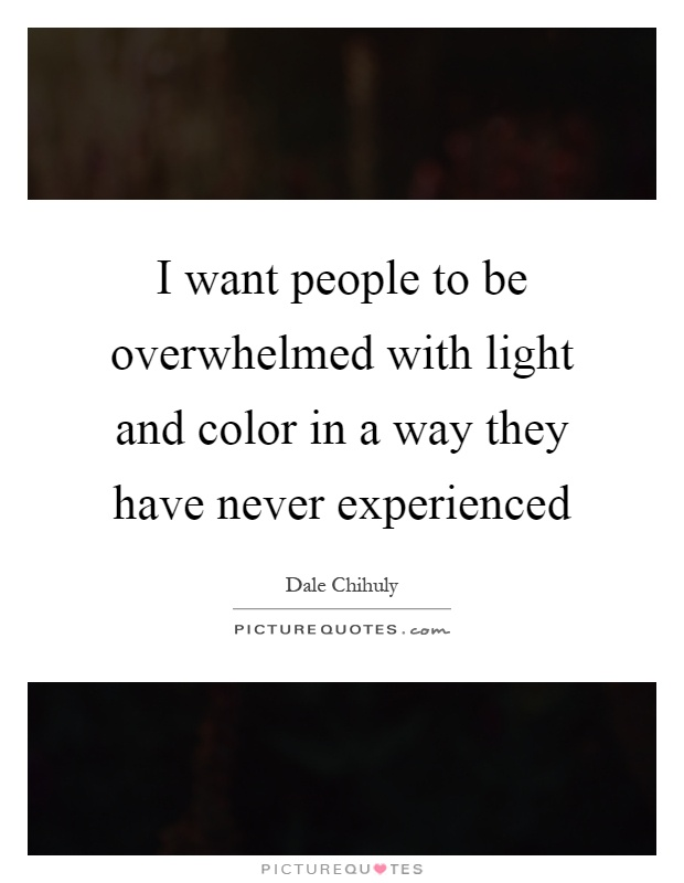 I want people to be overwhelmed with light and color in a way they have never experienced Picture Quote #1
