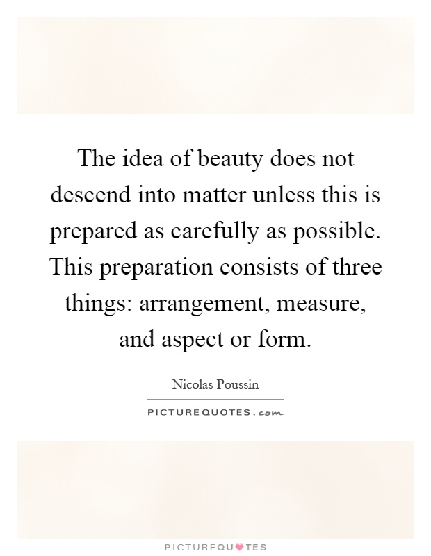 The idea of beauty does not descend into matter unless this is prepared as carefully as possible. This preparation consists of three things: arrangement, measure, and aspect or form Picture Quote #1