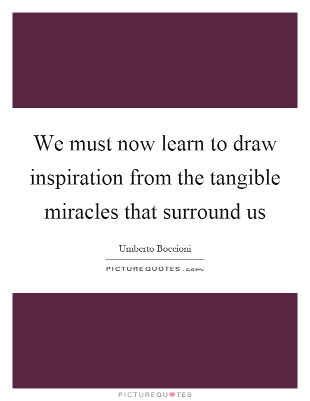 We must now learn to draw inspiration from the tangible miracles that surround us Picture Quote #1