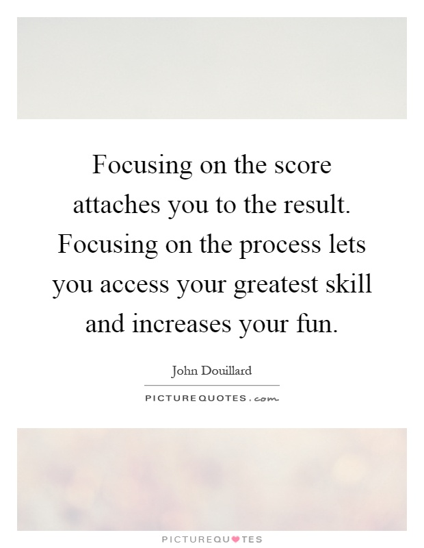 Focusing on the score attaches you to the result. Focusing on the process lets you access your greatest skill and increases your fun Picture Quote #1