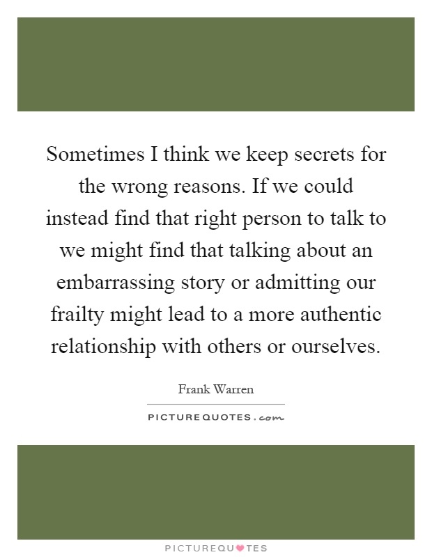 Sometimes I think we keep secrets for the wrong reasons. If we could instead find that right person to talk to we might find that talking about an embarrassing story or admitting our frailty might lead to a more authentic relationship with others or ourselves Picture Quote #1