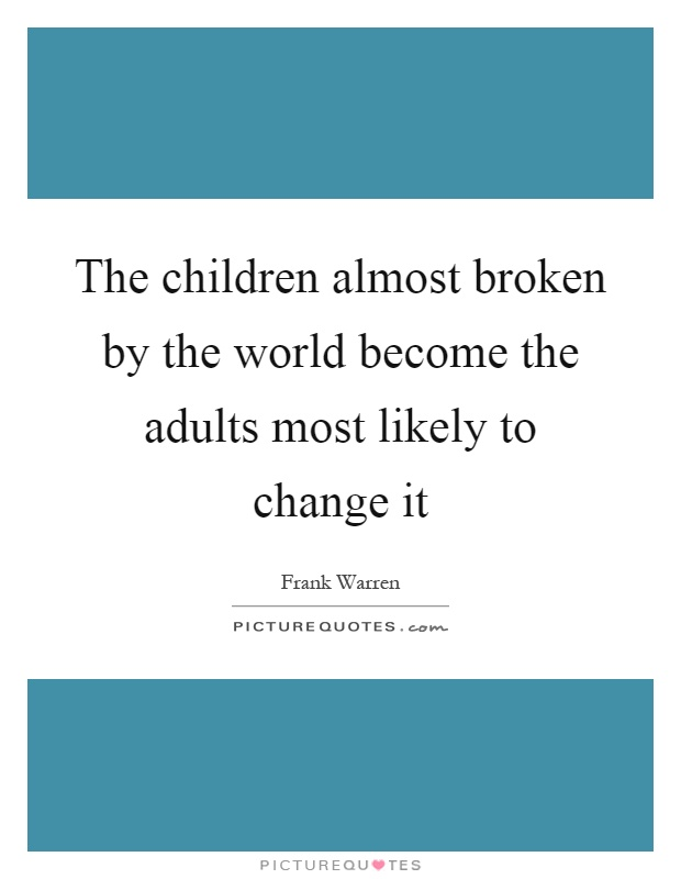 The children almost broken by the world become the adults most likely to change it Picture Quote #1