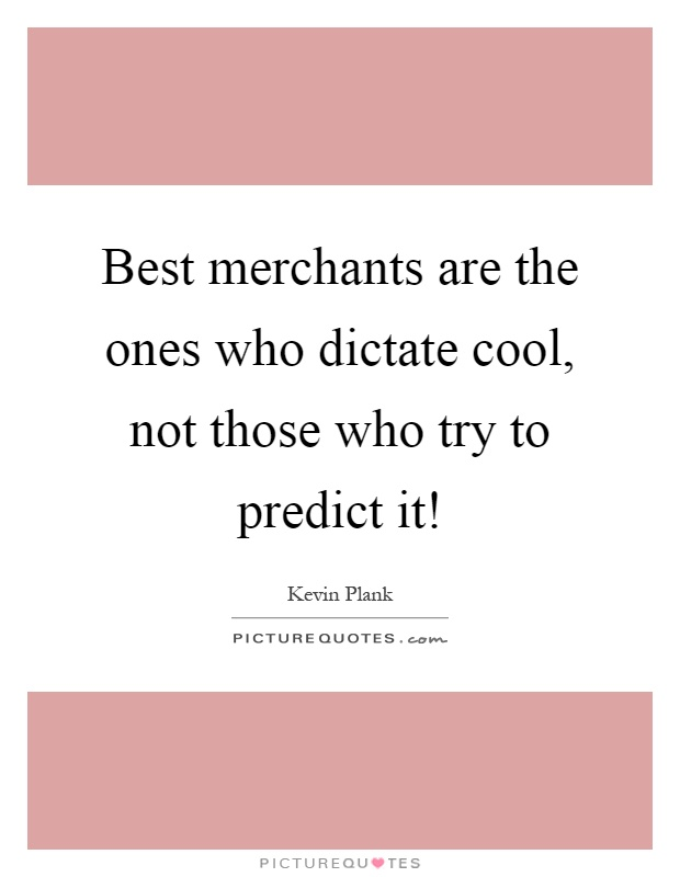 Best merchants are the ones who dictate cool, not those who try to predict it! Picture Quote #1