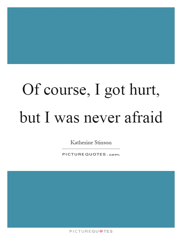 Of course, I got hurt, but I was never afraid Picture Quote #1