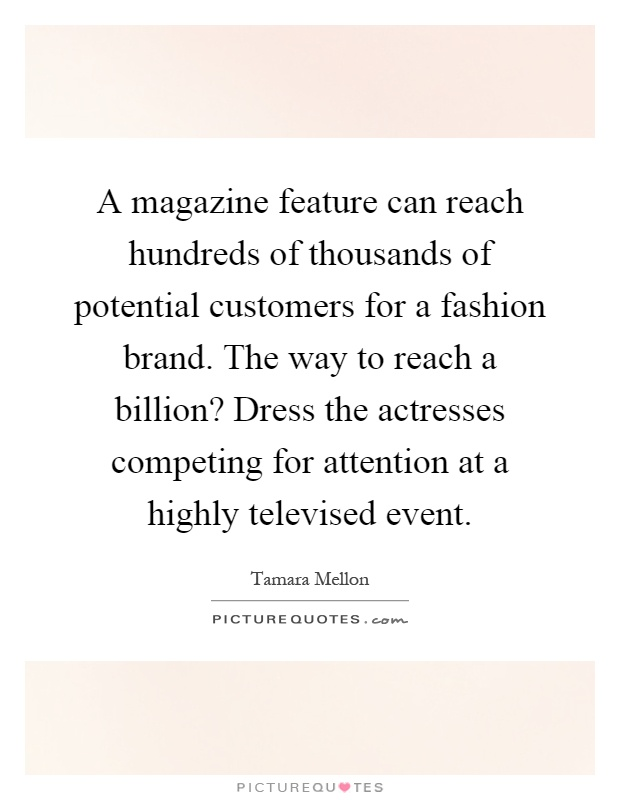 A magazine feature can reach hundreds of thousands of potential customers for a fashion brand. The way to reach a billion? Dress the actresses competing for attention at a highly televised event Picture Quote #1