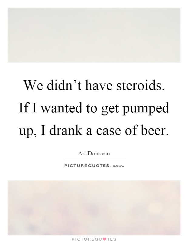 We didn't have steroids. If I wanted to get pumped up, I drank a case of beer Picture Quote #1