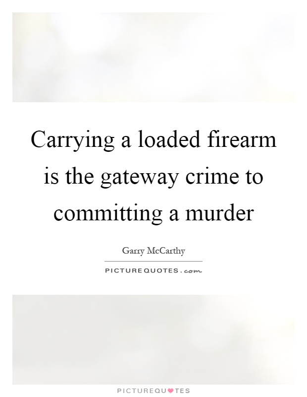 Carrying a loaded firearm is the gateway crime to committing a murder Picture Quote #1