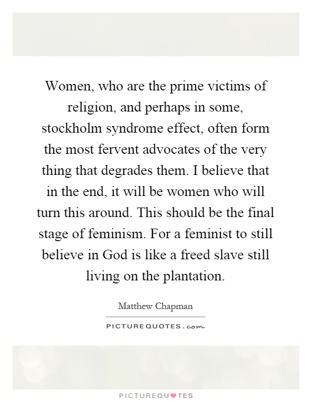 Women, who are the prime victims of religion, and perhaps in some, stockholm syndrome effect, often form the most fervent advocates of the very thing that degrades them. I believe that in the end, it will be women who will turn this around. This should be the final stage of feminism. For a feminist to still believe in God is like a freed slave still living on the plantation Picture Quote #1