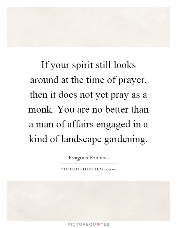 If your spirit still looks around at the time of prayer, then it does not yet pray as a monk. You are no better than a man of affairs engaged in a kind of landscape gardening Picture Quote #1