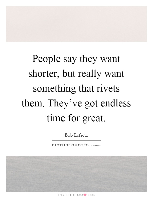 People say they want shorter, but really want something that rivets them. They've got endless time for great Picture Quote #1