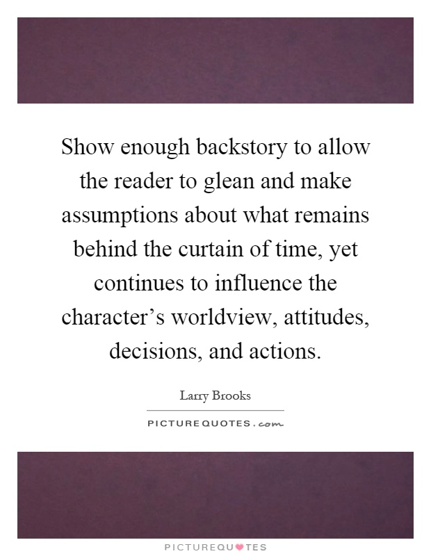Show enough backstory to allow the reader to glean and make assumptions about what remains behind the curtain of time, yet continues to influence the character's worldview, attitudes, decisions, and actions Picture Quote #1