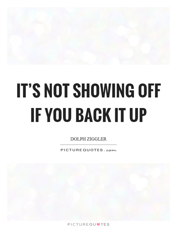 It's not showing off if you back it up Picture Quote #1