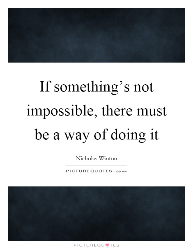 If something's not impossible, there must be a way of doing it Picture Quote #1
