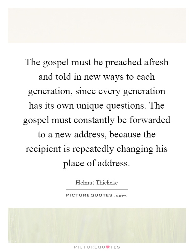 The gospel must be preached afresh and told in new ways to each generation, since every generation has its own unique questions. The gospel must constantly be forwarded to a new address, because the recipient is repeatedly changing his place of address Picture Quote #1