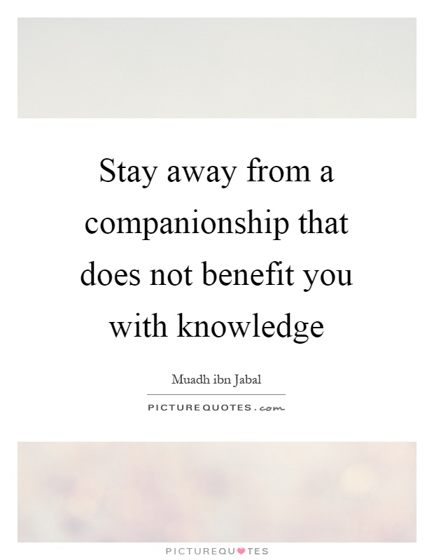 Stay away from a companionship that does not benefit you with knowledge Picture Quote #1