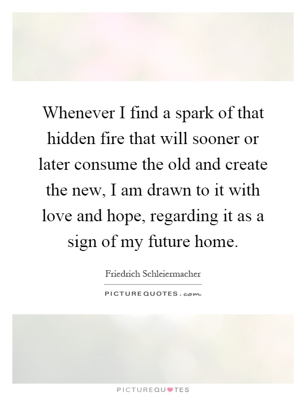 Whenever I find a spark of that hidden fire that will sooner or later consume the old and create the new, I am drawn to it with love and hope, regarding it as a sign of my future home Picture Quote #1