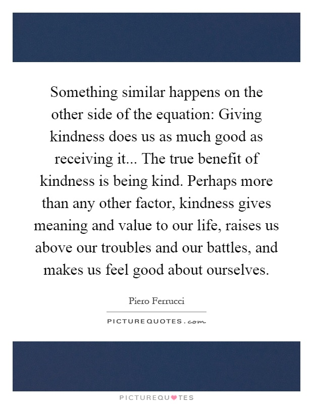 Something similar happens on the other side of the equation: Giving kindness does us as much good as receiving it... The true benefit of kindness is being kind. Perhaps more than any other factor, kindness gives meaning and value to our life, raises us above our troubles and our battles, and makes us feel good about ourselves Picture Quote #1