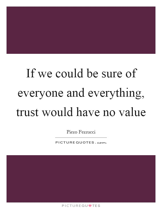 If we could be sure of everyone and everything, trust would have no value Picture Quote #1