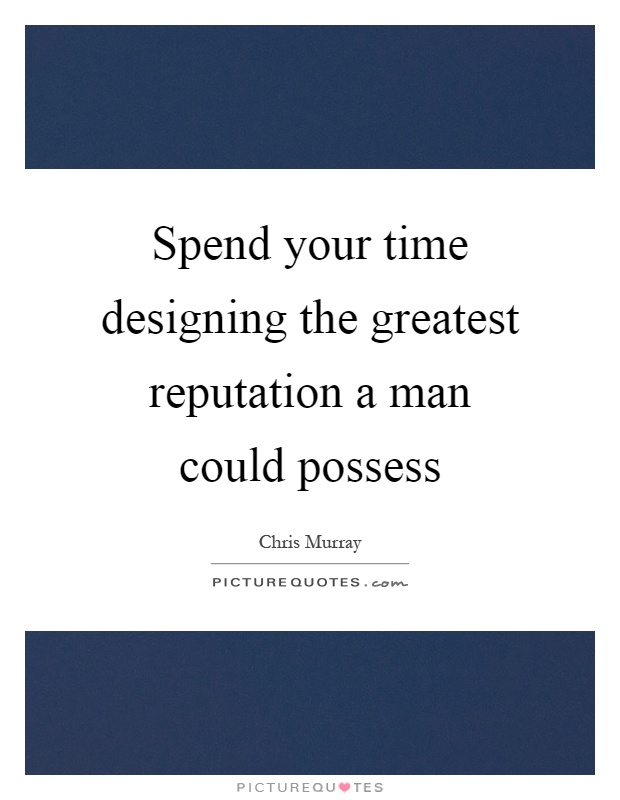 Spend your time designing the greatest reputation a man could possess Picture Quote #1