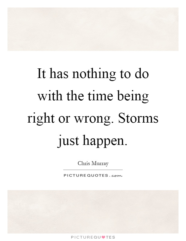 It has nothing to do with the time being right or wrong. Storms just happen Picture Quote #1