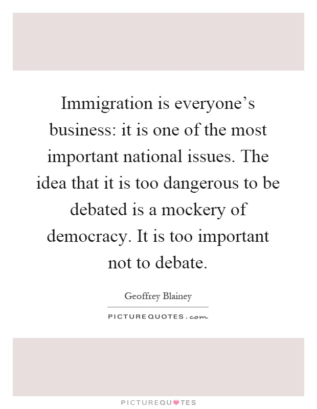Immigration is everyone's business: it is one of the most important national issues. The idea that it is too dangerous to be debated is a mockery of democracy. It is too important not to debate Picture Quote #1