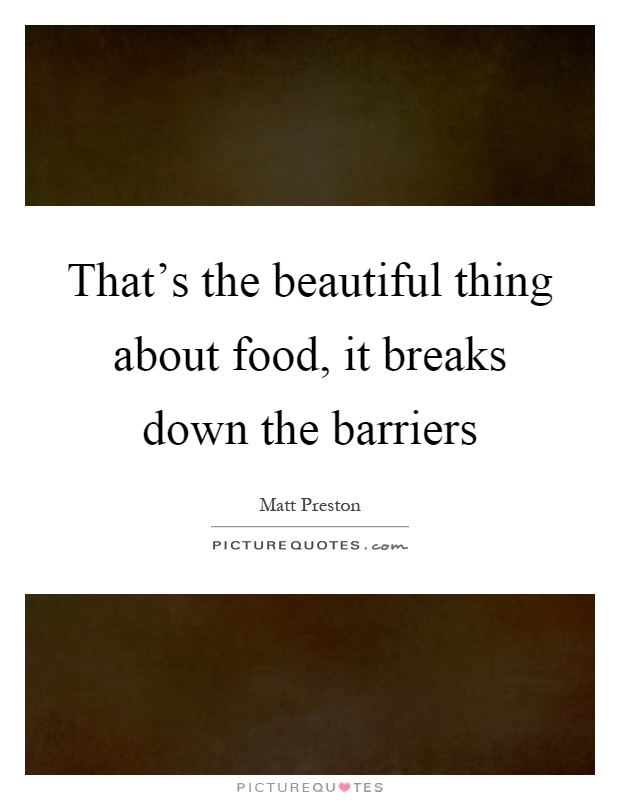 That's the beautiful thing about food, it breaks down the barriers Picture Quote #1