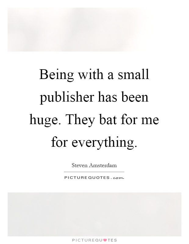Being with a small publisher has been huge. They bat for me for everything Picture Quote #1