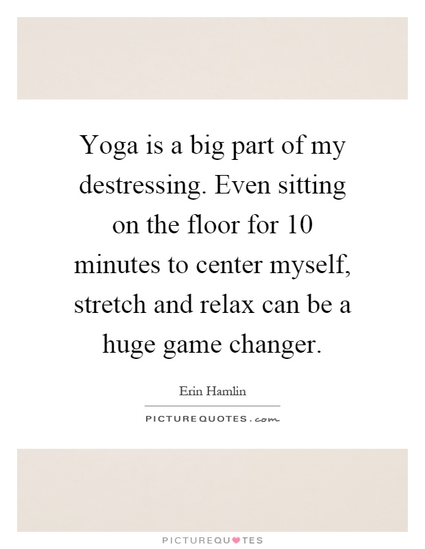 Yoga is a big part of my destressing. Even sitting on the floor for 10 minutes to center myself, stretch and relax can be a huge game changer Picture Quote #1