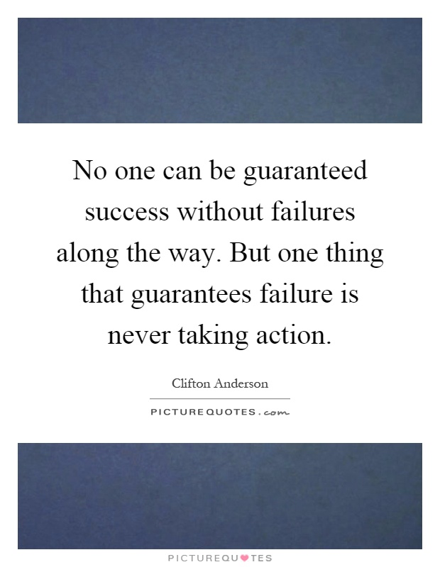 No one can be guaranteed success without failures along the way. But one thing that guarantees failure is never taking action Picture Quote #1