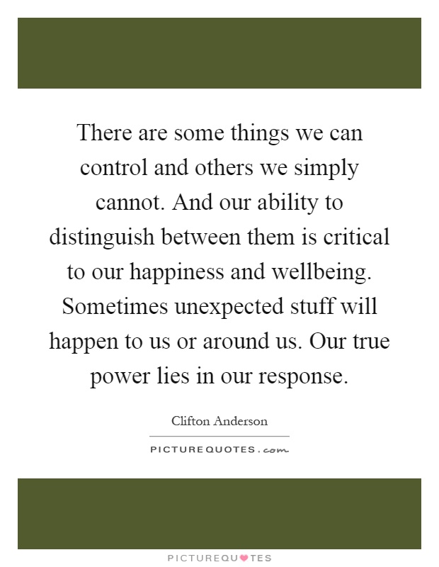 There are some things we can control and others we simply cannot. And our ability to distinguish between them is critical to our happiness and wellbeing. Sometimes unexpected stuff will happen to us or around us. Our true power lies in our response Picture Quote #1