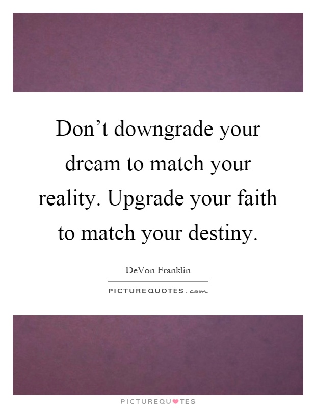 Don't downgrade your dream to match your reality. Upgrade your faith to match your destiny Picture Quote #1