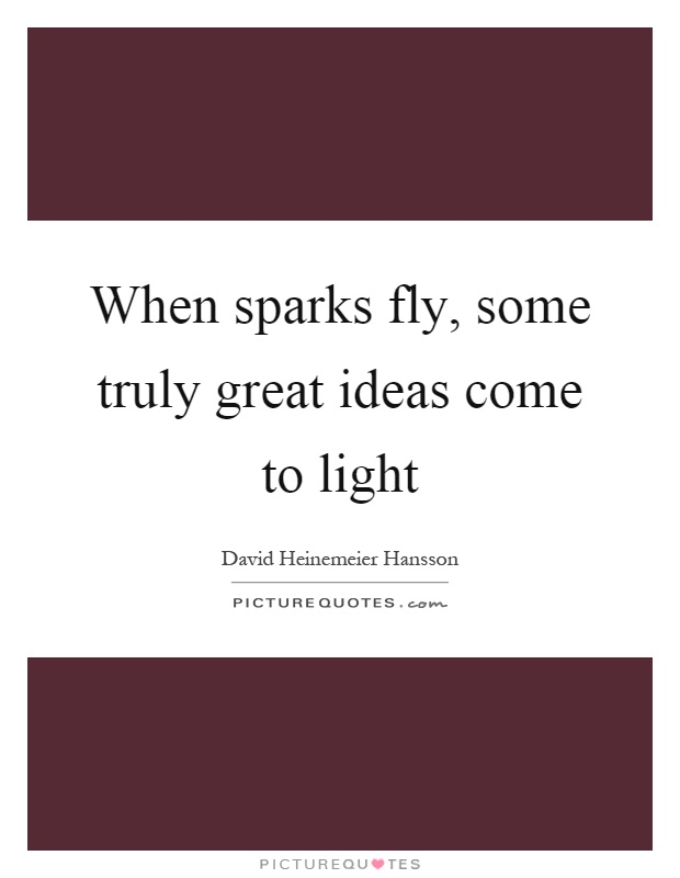 When sparks fly, some truly great ideas come to light Picture Quote #1