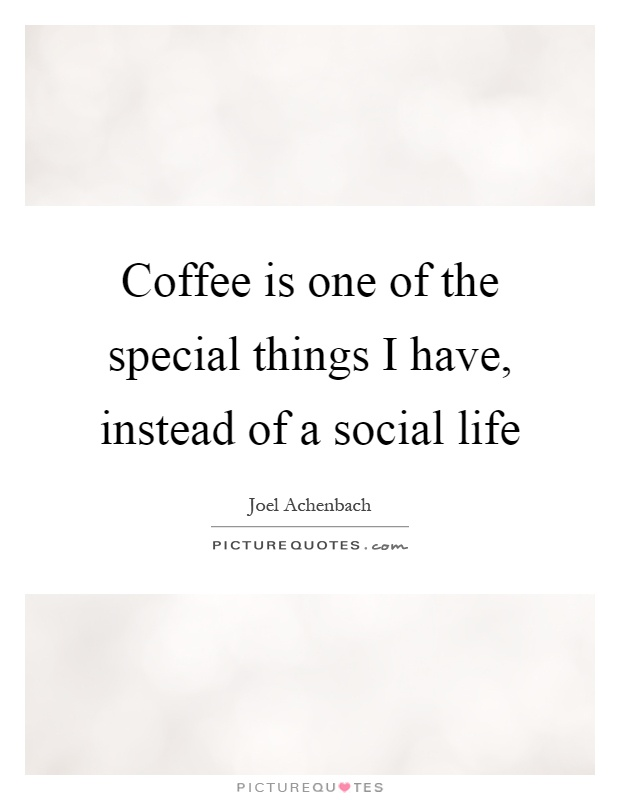 Coffee is one of the special things I have, instead of a social life Picture Quote #1