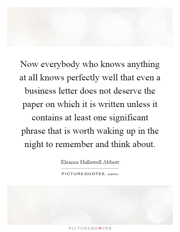 Now everybody who knows anything at all knows perfectly well that even a business letter does not deserve the paper on which it is written unless it contains at least one significant phrase that is worth waking up in the night to remember and think about Picture Quote #1