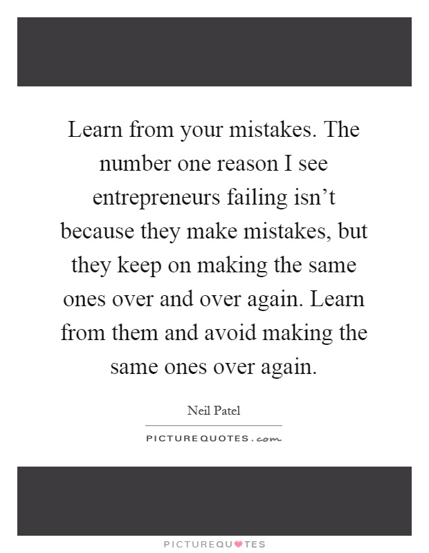 Learn from your mistakes. The number one reason I see entrepreneurs failing isn't because they make mistakes, but they keep on making the same ones over and over again. Learn from them and avoid making the same ones over again Picture Quote #1