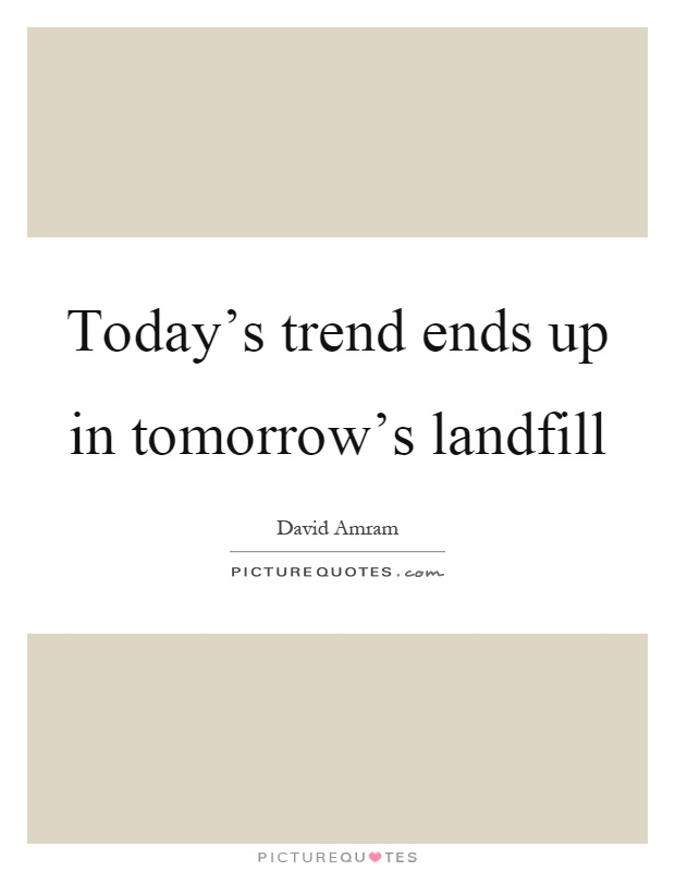 Today's trend ends up in tomorrow's landfill Picture Quote #1