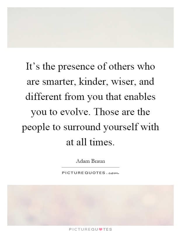 It's the presence of others who are smarter, kinder, wiser, and different from you that enables you to evolve. Those are the people to surround yourself with at all times Picture Quote #1